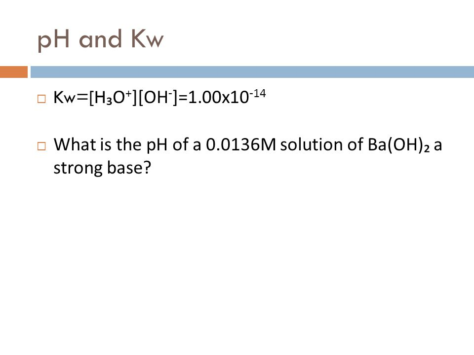 pH and Kw Kw=[H₃O+][OH-]=1.00x10-14